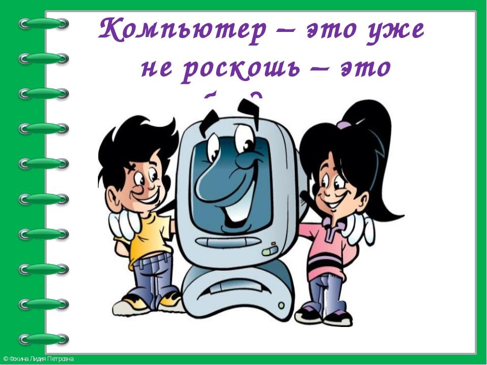 Компьютер – это уже не роскошь – это необходимость © Фокина Лидия Петровна