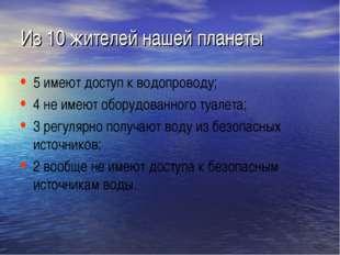Из 10 жителей нашей планеты 5 имеют доступ к водопроводу; 4 не имеют оборудов