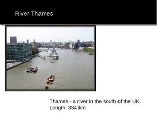 River Thames Thames - a river in the south of the UK. Length: 334 km