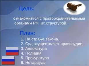 Цель: ознакомиться с правоохранительными органами РФ, их структурой. План: 1.