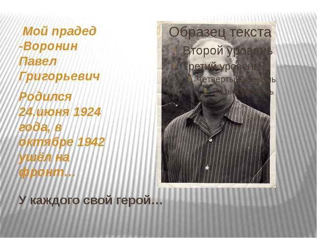У каждого свой герой… Мой прадед -Воронин Павел Григорьевич Родился 24.июня 1...