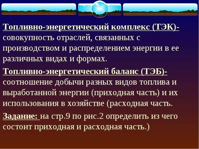 Топливно-энергетический комплекс (ТЭК)- совокупность отраслей, связанных с пр...