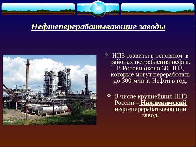 Нефтеперерабатывающие заводы НПЗ развиты в основном в районах потребления неф...