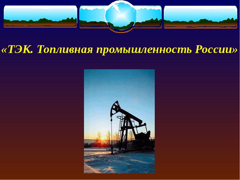 «ТЭК. Топливная промышленность России»
