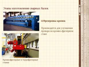 Этапы изготовления сварных балок 4.Фрезеровка кромок Производится для улучшен