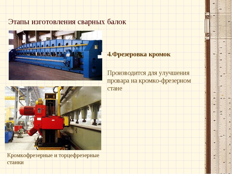 Этапы изготовления сварных балок 4.Фрезеровка кромок Производится для улучшен...