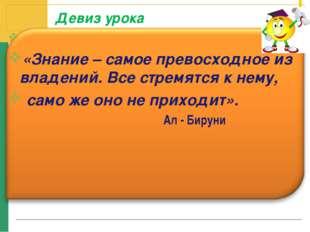 Девиз урока «Знание – самое превосходное из владений. Все стремятся к нему, с