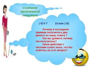Создание проблемной ситуации (-5)*3 ? 15 или (-15) Почему в последнем примере