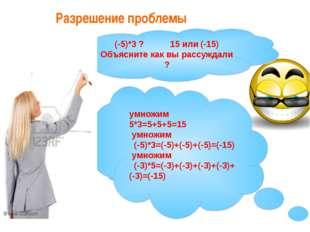 Разрешение проблемы (-5)*3 ? 15 или (-15) Объясните как вы рассуждали ? умнож