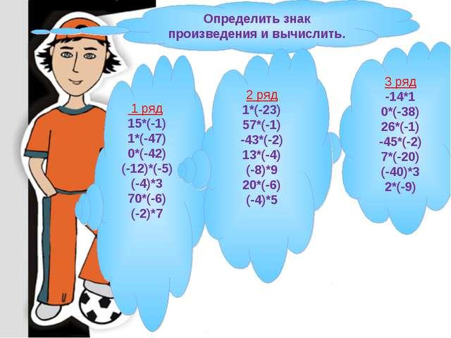 3 ряд -14*1 0*(-38) 26*(-1) -45*(-2) 7*(-20) (-40)*3 2*(-9) Определить знак п...
