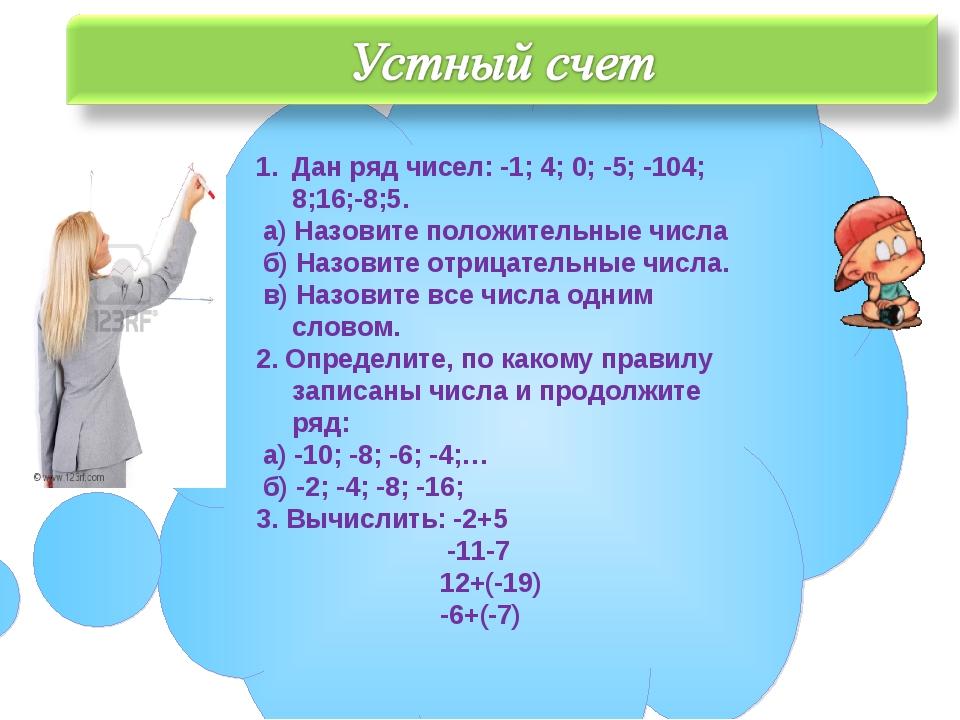 Дан ряд чисел: -1; 4; 0; -5; -104; 8;16;-8;5. а) Назовите положительные числа...