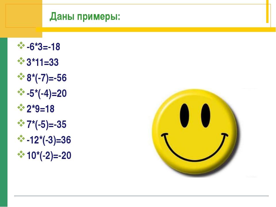 Даны примеры: -6*3=-18 3*11=33 8*(-7)=-56 -5*(-4)=20 2*9=18 7*(-5)=-35 -12*(-...