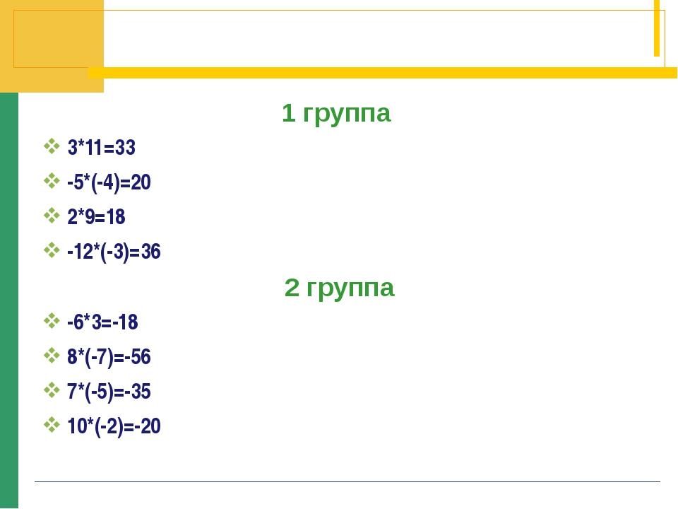 1 группа 3*11=33 -5*(-4)=20 2*9=18 -12*(-3)=36 2 группа -6*3=-18 8*(-7)=-56 7...