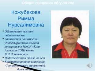 Общие сведения об учителе Кожубекова Римма Нурсалимовна Образование высшее пе