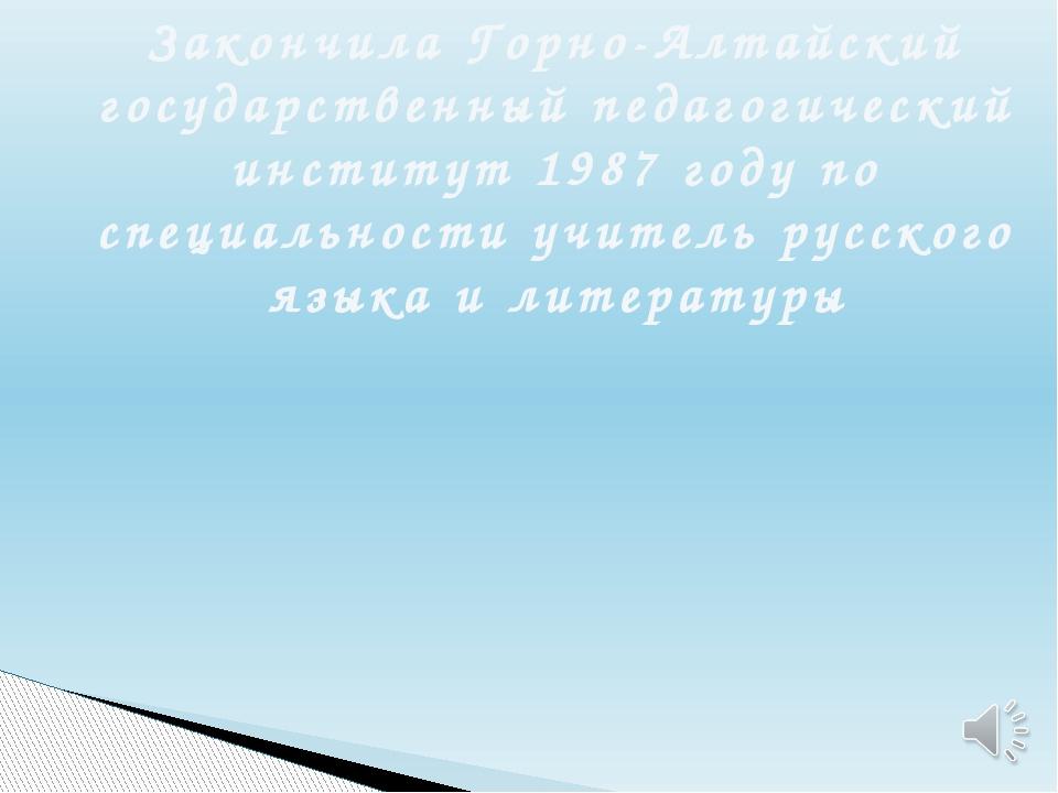 Закончила Горно-Алтайский государственный педагогический институт 1987 году п...