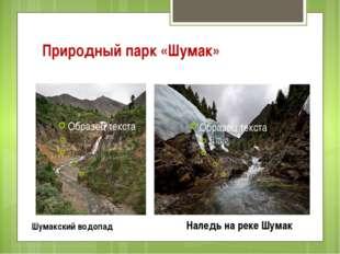 Природный парк «Шумак» Шумакский водопад Наледь на реке Шумак