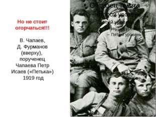 Но не стоит огорчаться!!! В. Чапаев, Д.Фурманов (вверху), порученец Чапаева