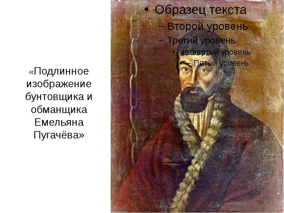 «Подлинное изображение бунтовщика и обманщика Емельяна Пугачёва»
