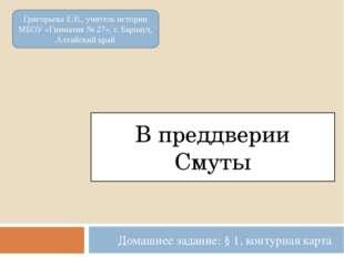 В преддверии Смуты Домашнее задание: § 1, контурная карта Григорьева Е.В., уч