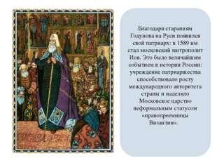 Благодаря стараниям Годунова на Руси появился свой патриарх: в 1589 им стал м