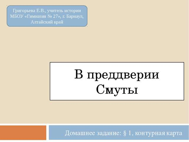 В преддверии Смуты Домашнее задание: § 1, контурная карта Григорьева Е.В., уч...