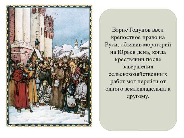 Борис Годунов ввел крепостное право на Руси, объявив мораторий на Юрьев день,...