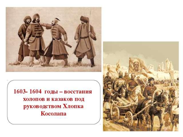 1603- 1604 годы – восстания холопов и казаков под руководством Хлопка Косолапа