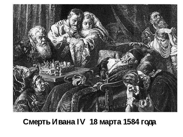 Смерть Ивана IV 18 марта 1584 года