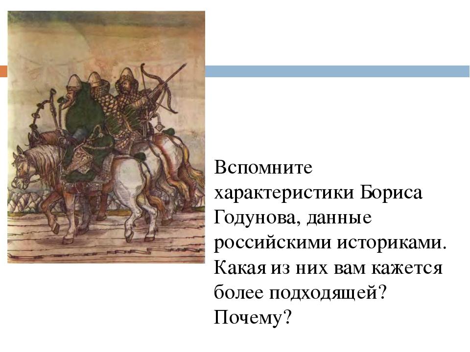 Вспомните характеристики Бориса Годунова, данные российскими историками. Кака...