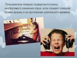 Пользователи плееров подвергаются риску необратимого снижения слуха, если сл