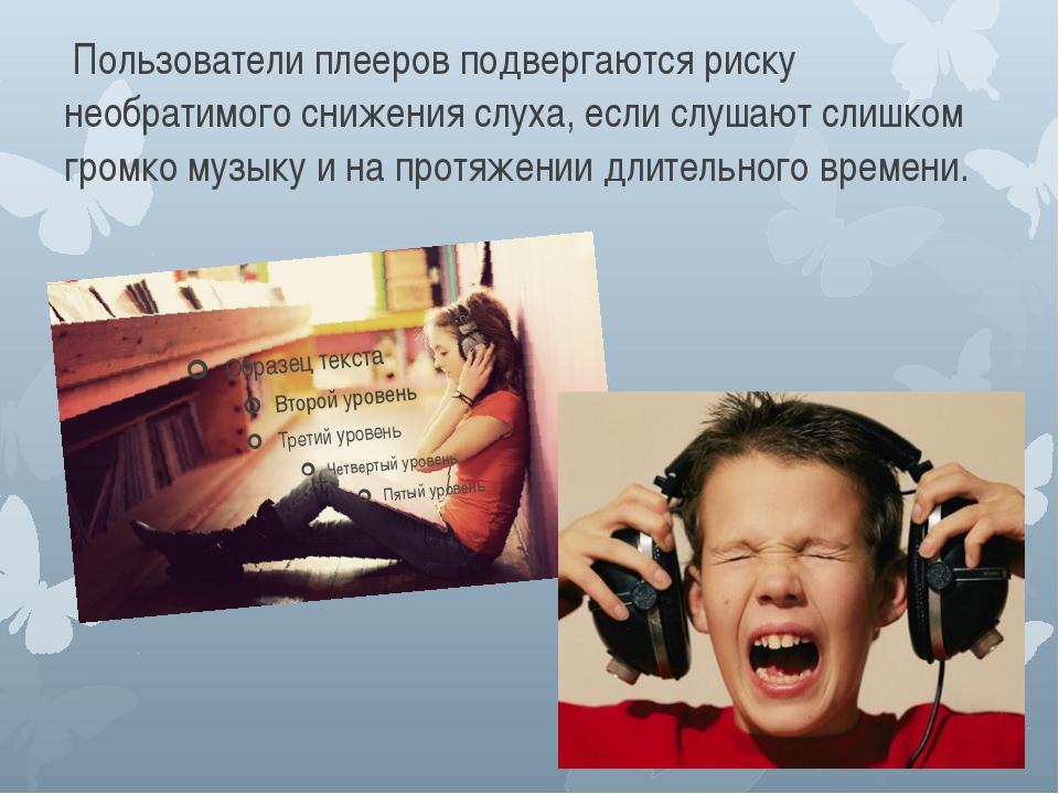 Пользователи плееров подвергаются риску необратимого снижения слуха, если сл...