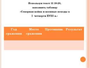 Задание : Используя текст §§ 18-20, заполнить таблицу «Северная война и военн