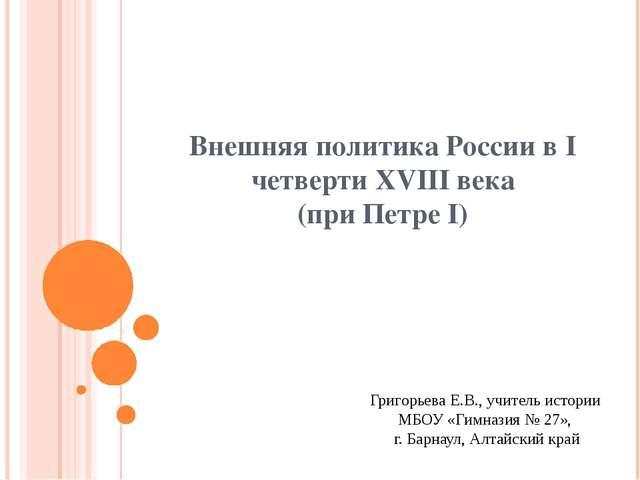 Внешняя политика России в I четверти XVIII века (при Петре I) Григорьева Е.В....