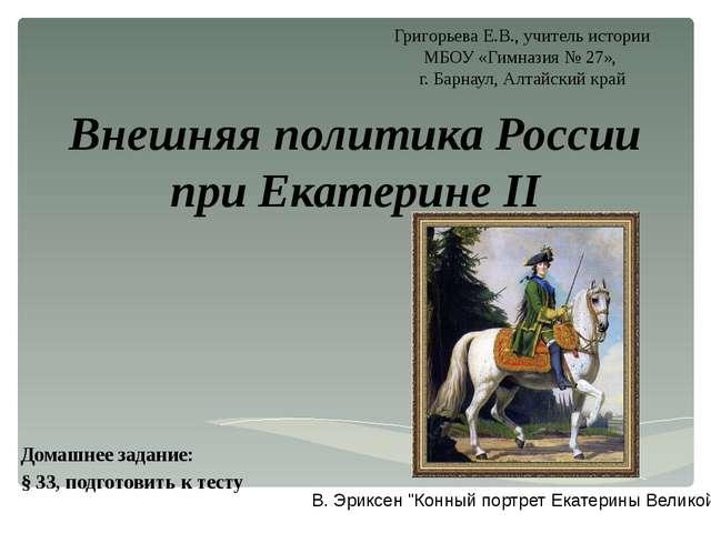 Внешняя политика России при Екатерине II Домашнее задание: § 33, подготовить...