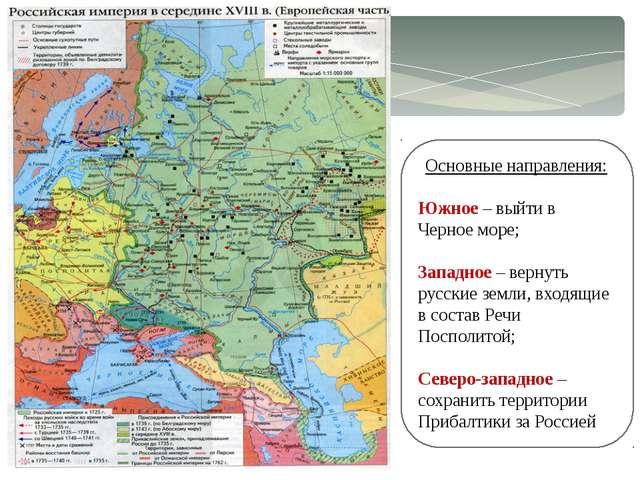 Основные направления: Южное – выйти в Черное море; Западное – вернуть русские...