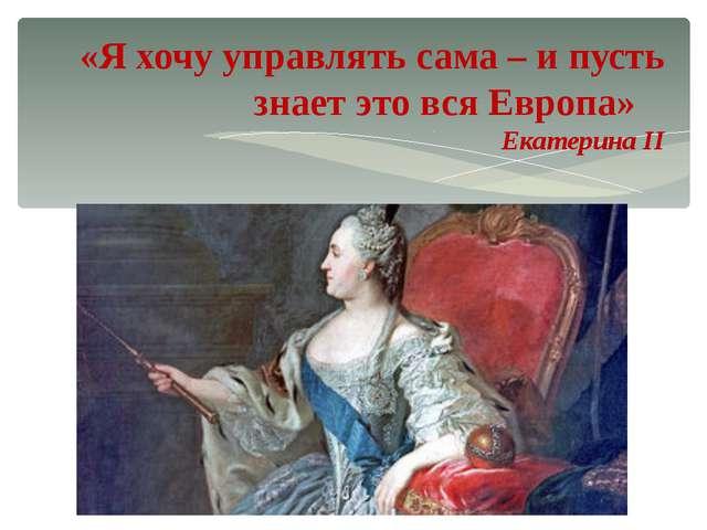 «Я хочу управлять сама – и пусть знает это вся Европа» Екатерина II