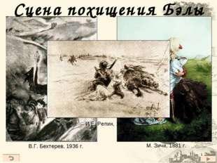 Сцена похищения Бэлы В.Г. Бехтерев, 1936 г. М. Зичи, 1881 г. И.Е. Репин, 1887