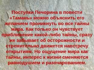 Поступки Печорина в повести «Тамань» можно объяснить его желанием проникнуть