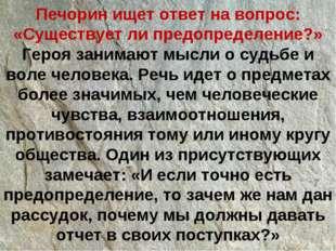 Печорин ищет ответ на вопрос: «Существует ли предопределение?» Героя занимают