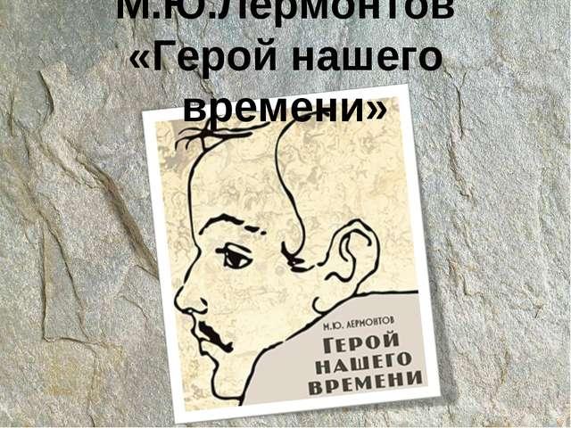 М.Ю.Лермонтов «Герой нашего времени»