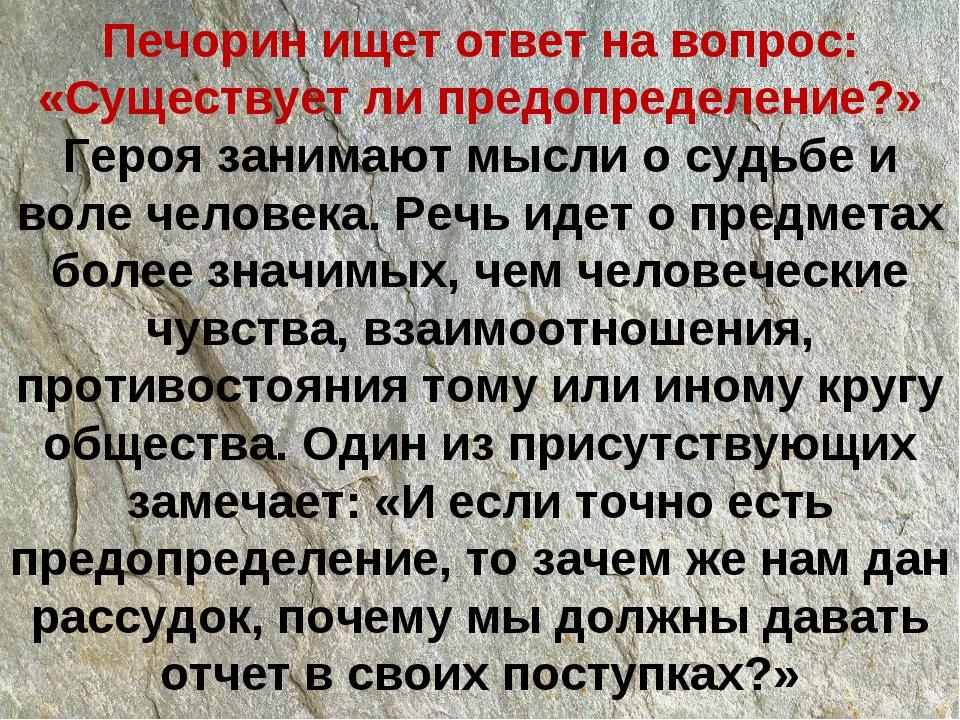 Печорин ищет ответ на вопрос: «Существует ли предопределение?» Героя занимают...