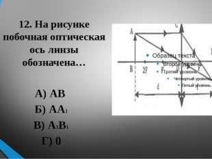 12. На рисунке побочная оптическая ось линзы обозначена… А) АВ Б) АА1 В) А1В1