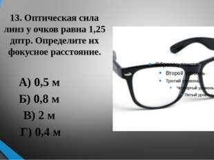 13. Оптическая сила линз у очков равна 1,25 дптр. Определите их фокусное расс