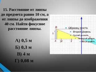 15. Расстояние от линзы до предмета равно 10 см, а от линзы до изображения 40