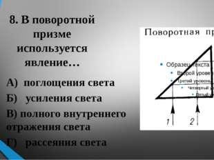 8. В поворотной призме используется явление… А) поглощения света Б) усиления