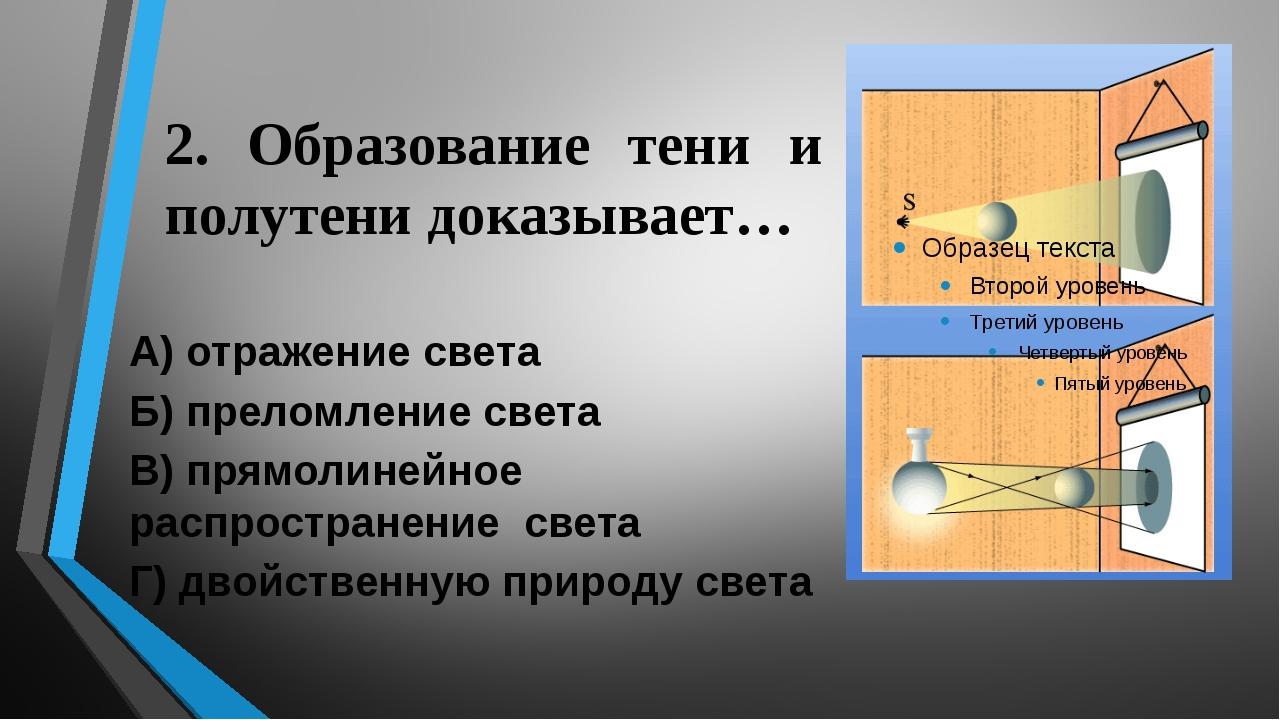 2. Образование тени и полутени доказывает… А) отражение света Б) преломление...
