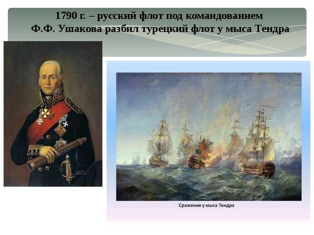 1790 г. – русский флот под командованием Ф.Ф. Ушакова разбил турецкий флот у...