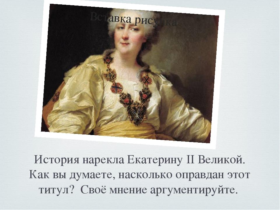 История нарекла Екатерину II Великой. Как вы думаете, насколько оправдан этот...