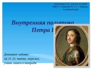 Внутренняя политика Петра I Домашнее задание: §§ 21-23, чтение, пересказ, учи