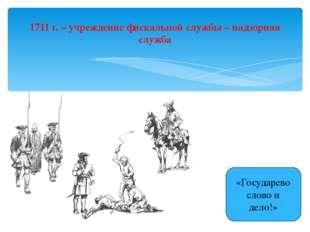 1711 г. – учреждение фискальной службы – надзорная служба «Государево слово и